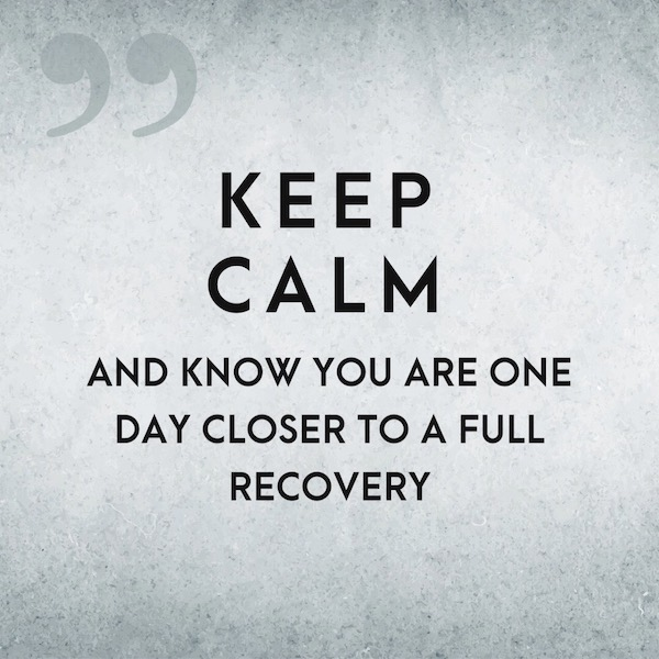 Keep Calm and Know You Are One Day Closer To a Full Recovery