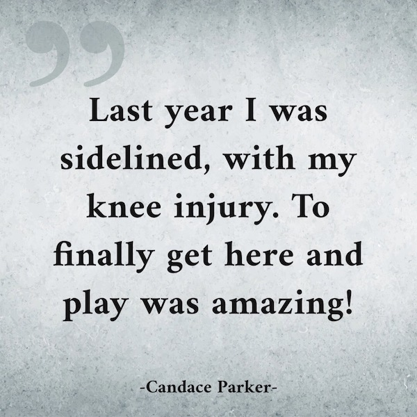 Last Year I was sidelined, with my knee injury. To finally get here and play was amazing!