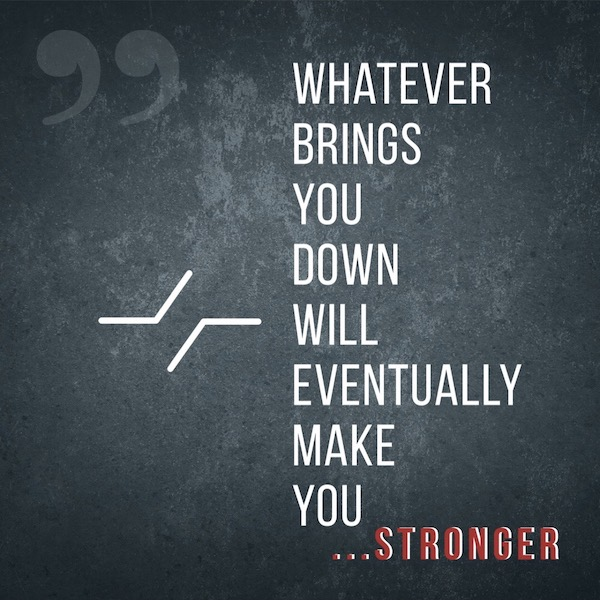 Whatever Brings You Down Will Eventually Make You Stronger